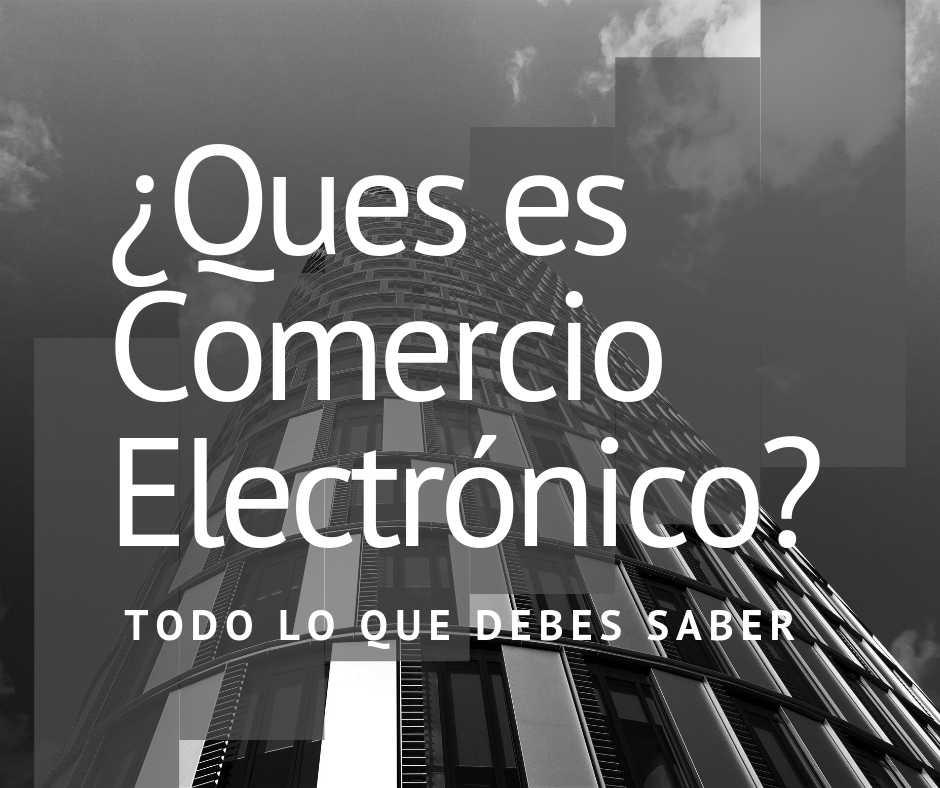 ¿Que es el Comercio Electrónico? Conoce los tipos que existen y más